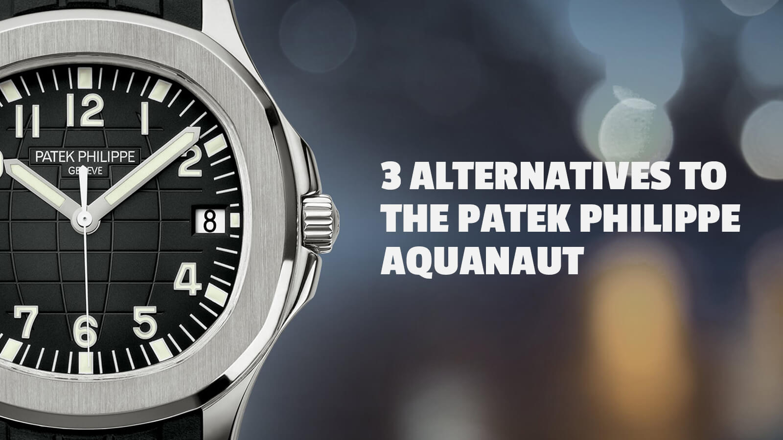 Watch 101 3 Alternatives To The Patek Philippe Aquanaut