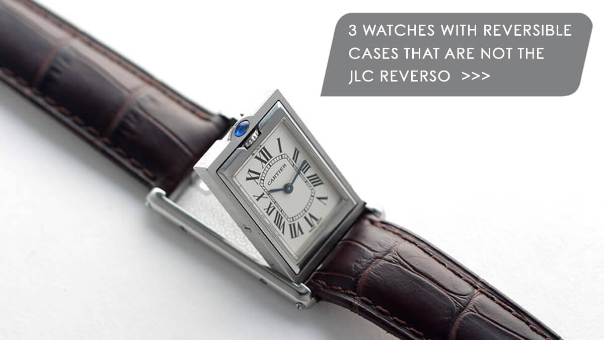 Watch 101: 3 Watches With Reversible Cases That Are NOT the JLC Reverso